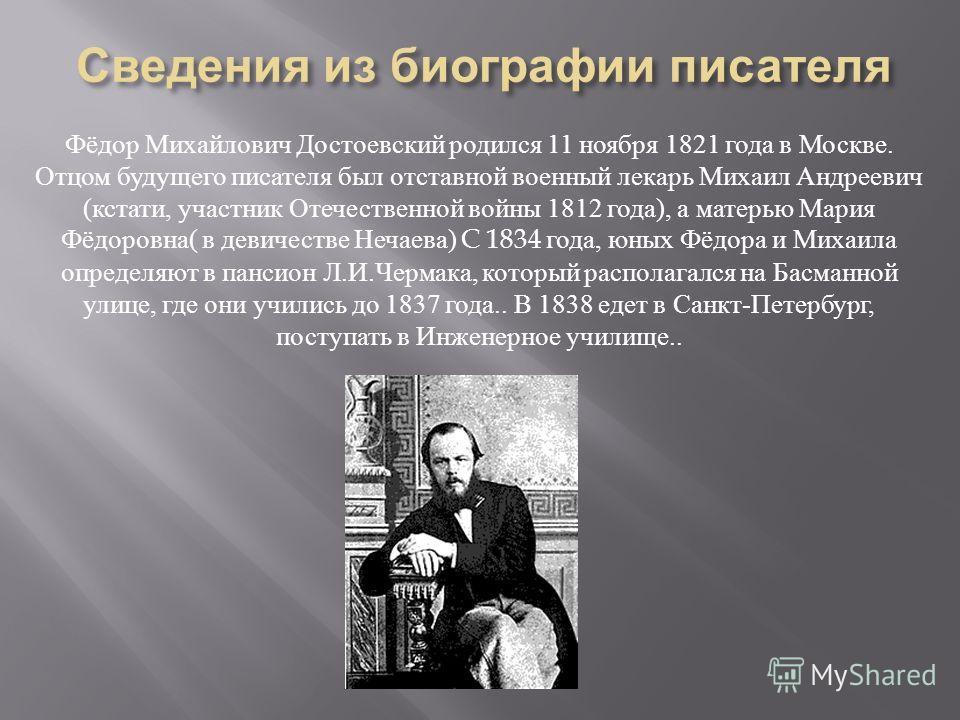 Фёдор Михайлович Достоевский родился 11 ноября 1821 года в Москве. Отцом будущего писателя был отставной военный лекарь Михаил Андреевич ( кстати, участник Отечественной войны 1812 года ), а матерью Мария Фёдоровна ( в девичестве Нечаева ) C 1834 год