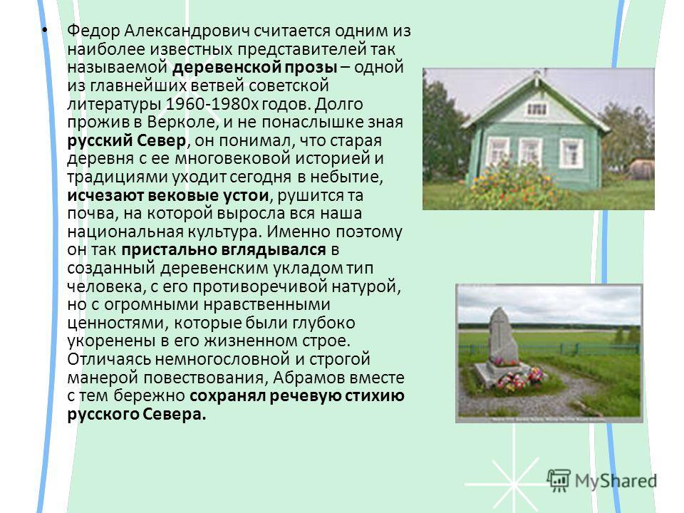 Федор Александрович считается одним из наиболее известных представителей так называемой деревенской прозы – одной из главнейших ветвей советской литературы 1960-1980х годов. Долго прожив в Верколе, и не понаслышке зная русский Север, он понимал, что