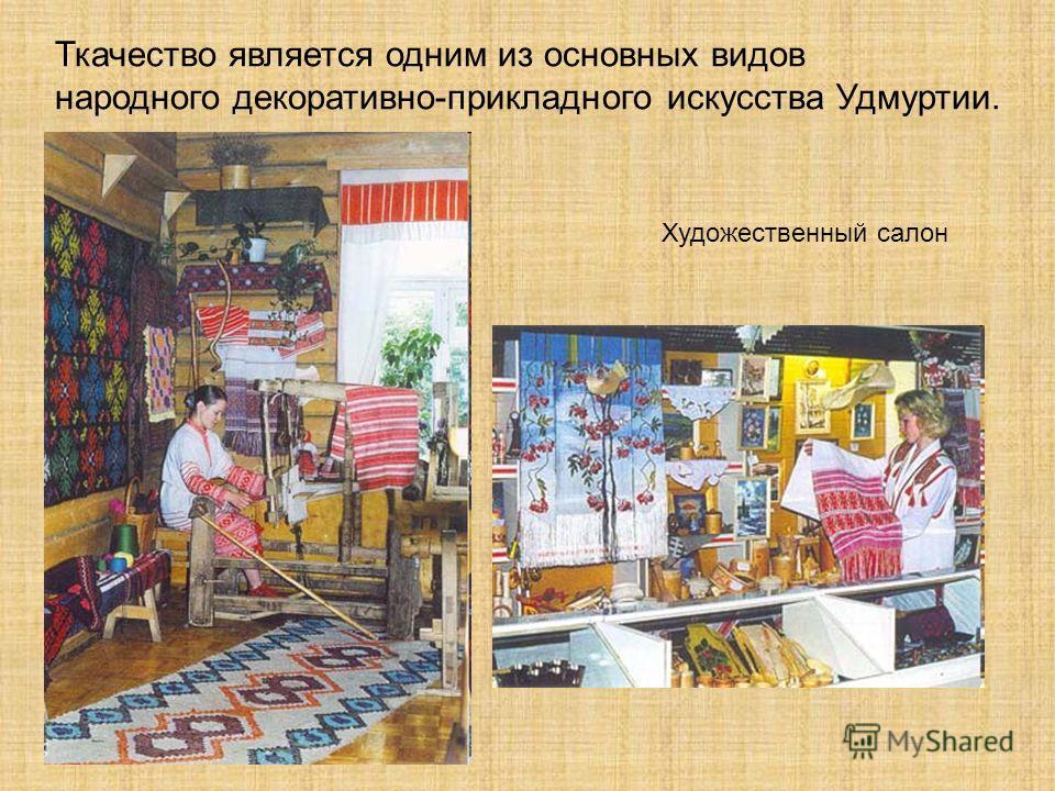 Ткачество является одним из основных видов народного декоративно-прикладного искусства Удмуртии. Художественный салон