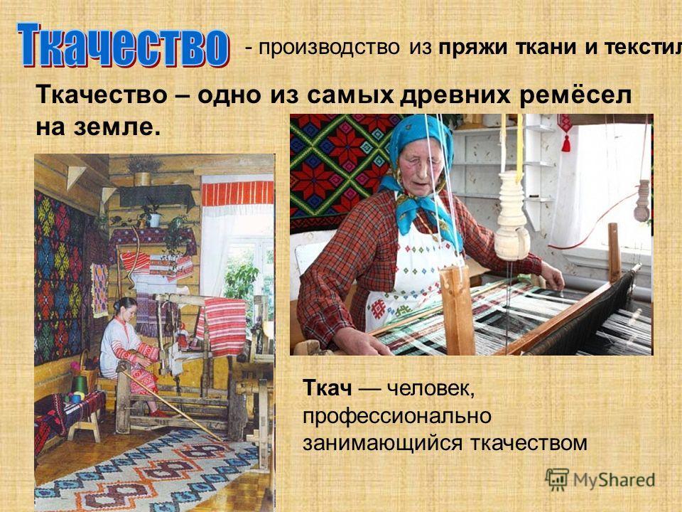 Ткачество – одно из самых древних ремёсел на земле. - производство из пряжи ткани и текстиля. Ткач человек, профессионально занимающийся ткачеством