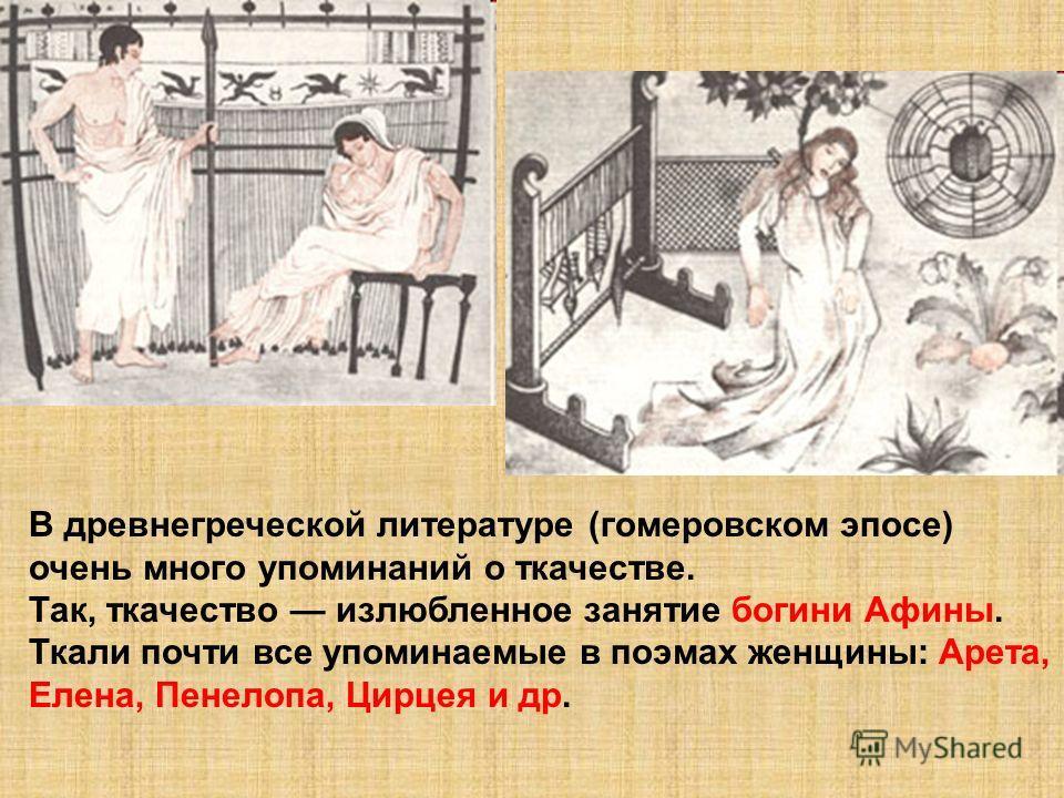 В древнегреческой литературе (гомеровском эпосе) очень много упоминаний о ткачестве. Так, ткачество излюбленное занятие богини Афины. Ткали почти все упоминаемые в поэмах женщины: Арета, Елена, Пенелопа, Цирцея и др.