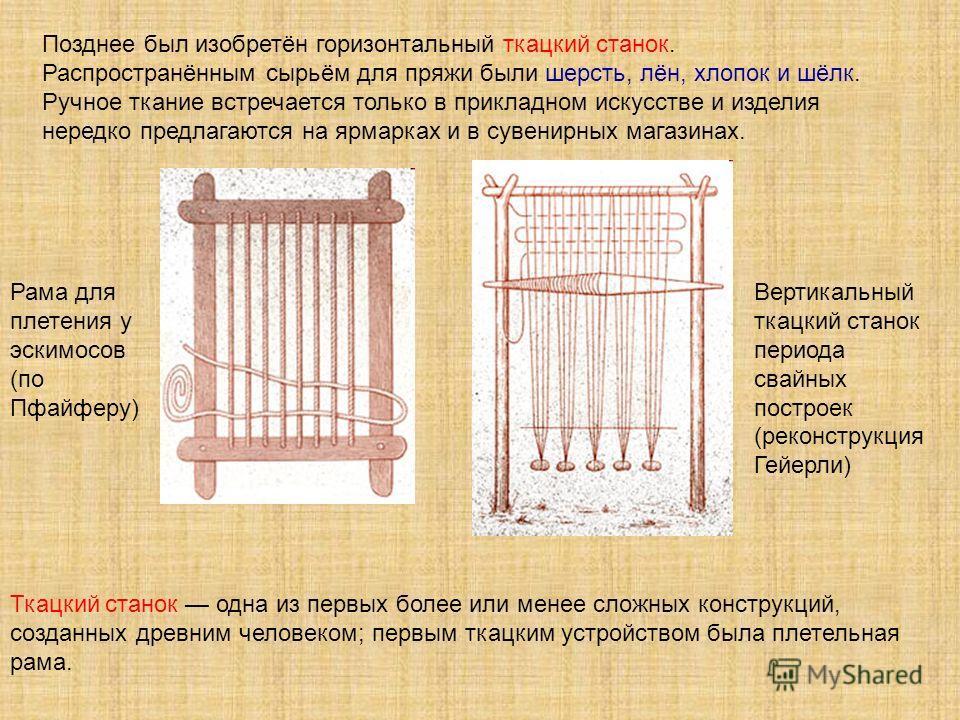 Ткацкий станок одна из первых более или менее сложных конструкций, созданных древним человеком; первым ткацким устройством была плетельная рама. Рама для плетения у эскимосов (по Пфайферу) Вертикальный ткацкий станок периода свайных построек (реконст