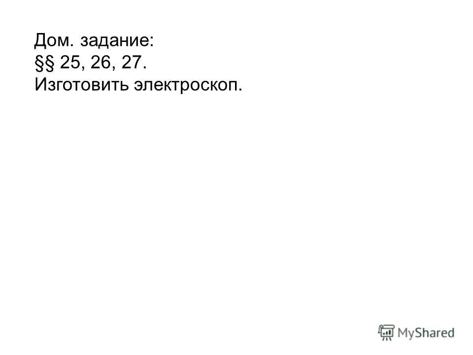 Дом. задание: §§ 25, 26, 27. Изготовить электроскоп.