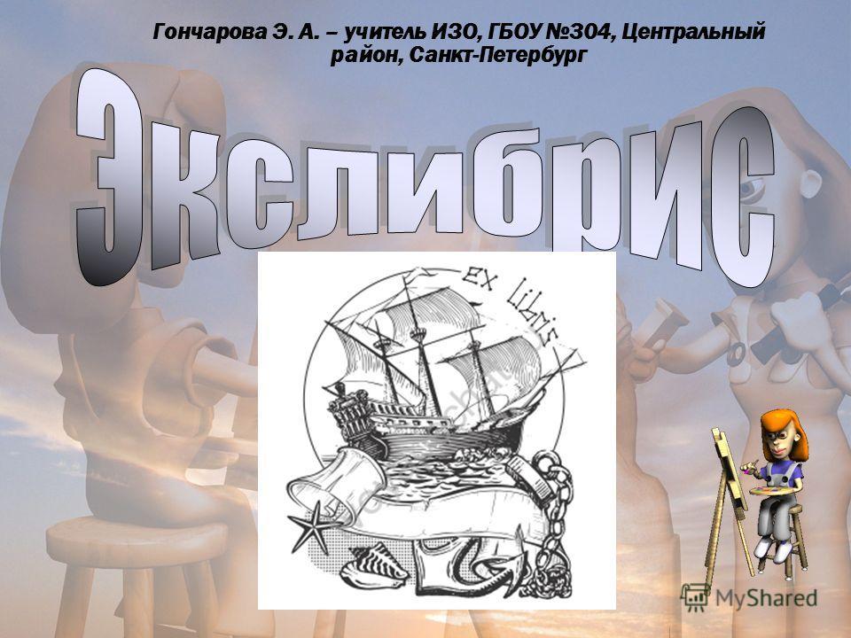 Гончарова Э. А. – учитель ИЗО, ГБОУ 304, Центральный район, Санкт-Петербург