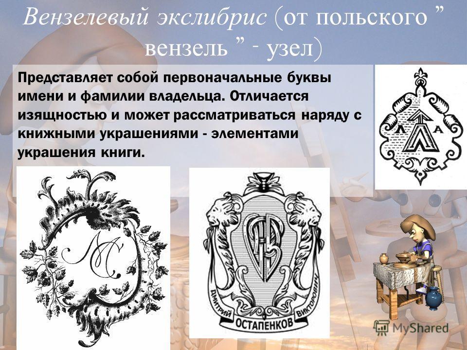 Вензелевый экслибрис ( от польского  вензель  - узел ) Представляет собой первоначальные буквы имени и фамилии владельца. Отличается изящностью и может рассматриваться наряду с книжными украшениями - элементами украшения книги.