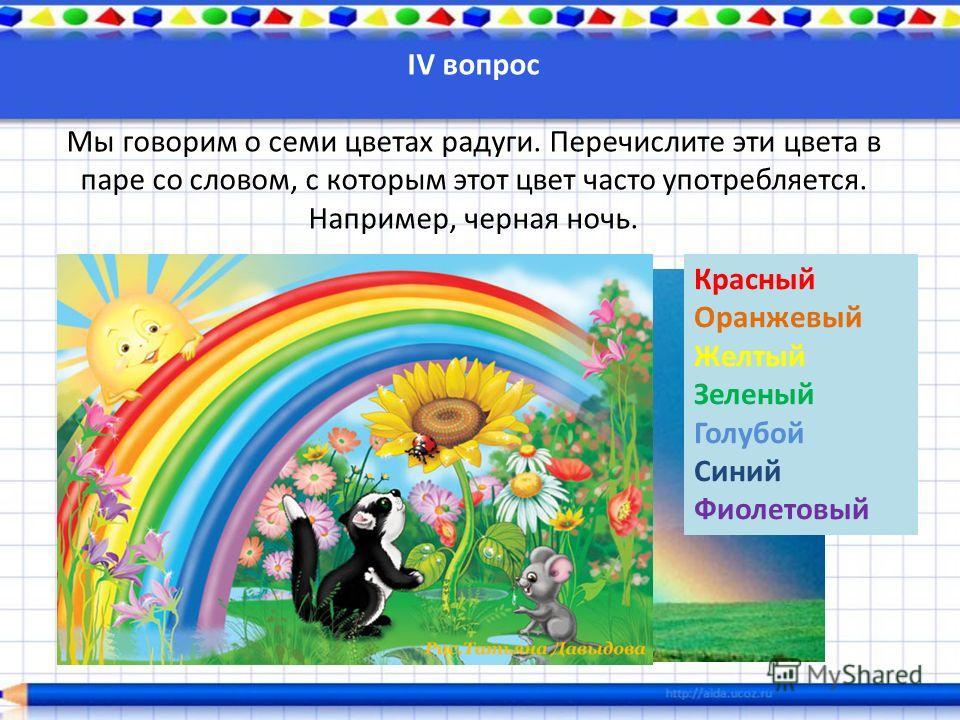 IV вопрос Мы говорим о семи цветах радуги. Перечислите эти цвета в паре со словом, с которым этот цвет часто употребляется. Например, черная ночь. Красный Оранжевый Желтый Зеленый Голубой Синий Фиолетовый
