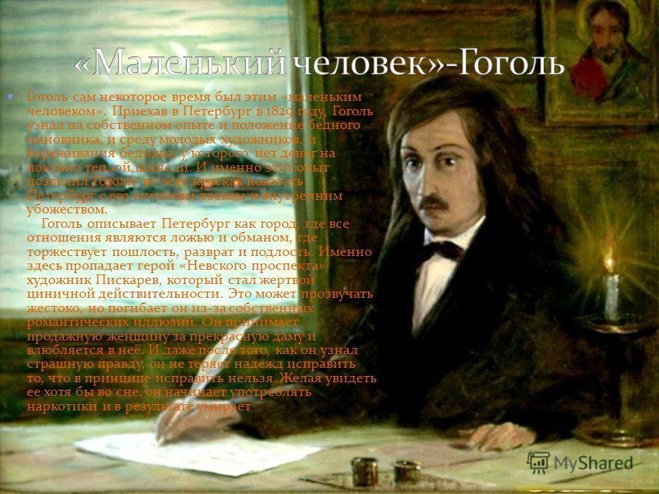 Гоголь сам некоторое время был этим «маленьким человеком». Приехав в Петербург в 1829 году, Гоголь узнал на собственном опыте и положение бедного чиновника, и среду молодых художников, и переживания бедняка, у которого нет денег на покупку теплой шин