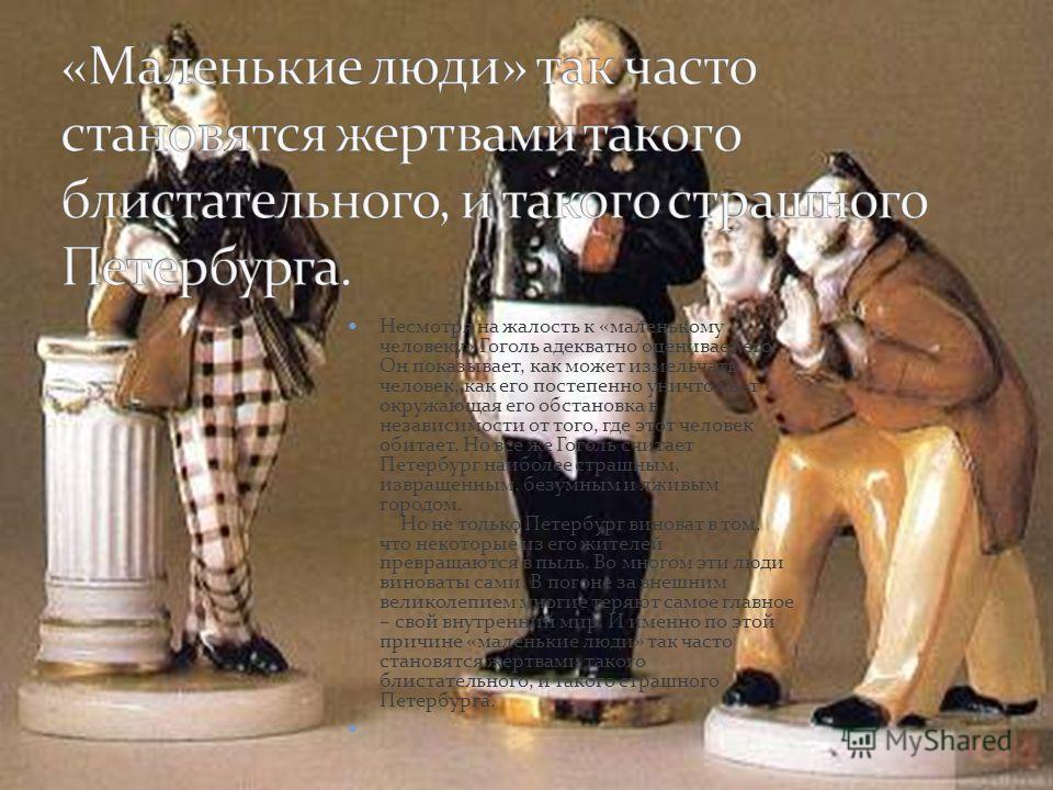 Несмотря на жалость к «маленькому человеку» Гоголь адекватно оценивает его. Он показывает, как может измельчать человек, как его постепенно уничтожает окружающая его обстановка в независимости от того, где этот человек обитает. Но все же Гоголь счита