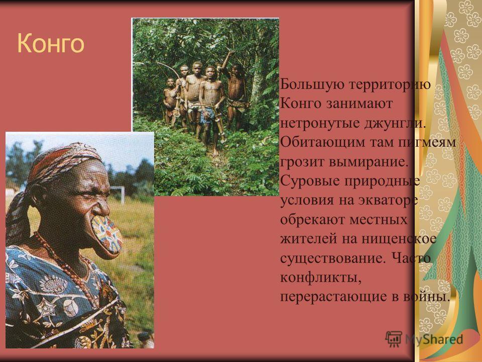 Конго Большую территорию Конго занимают нетронутые джунгли. Обитающим там пигмеям грозит вымирание. Суровые природные условия на экваторе обрекают местных жителей на нищенское существование. Часто конфликты, перерастающие в войны.
