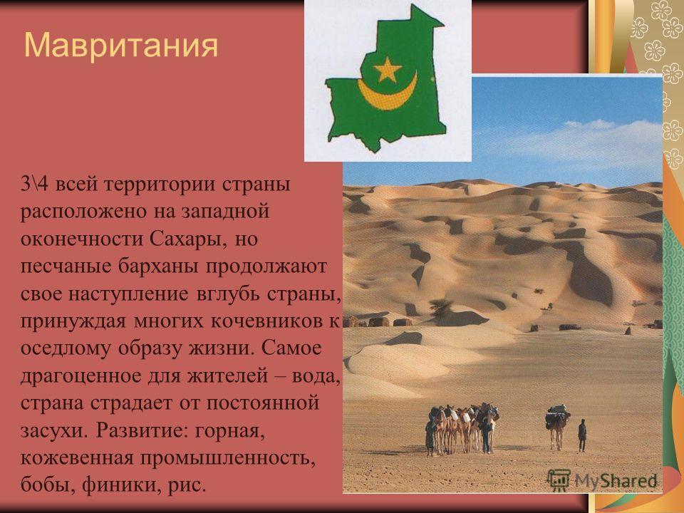 Мавритания 3\4 всей территории страны расположено на западной оконечности Сахары, но песчаные барханы продолжают свое наступление вглубь страны, принуждая многих кочевников к оседлому образу жизни. Самое драгоценное для жителей – вода, страна страдае