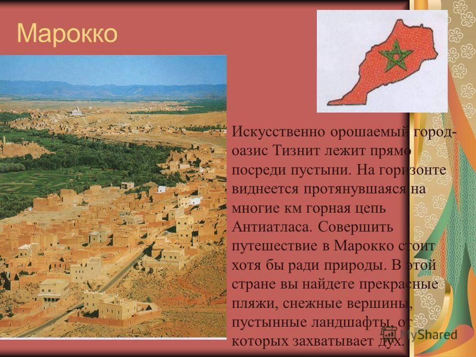 Марокко Искусственно орошаемый город- оазис Тизнит лежит прямо посреди пустыни. На горизонте виднеется протянувшаяся на многие км горная цепь Антиатласа. Совершить путешествие в Марокко стоит хотя бы ради природы. В этой стране вы найдете прекрасные