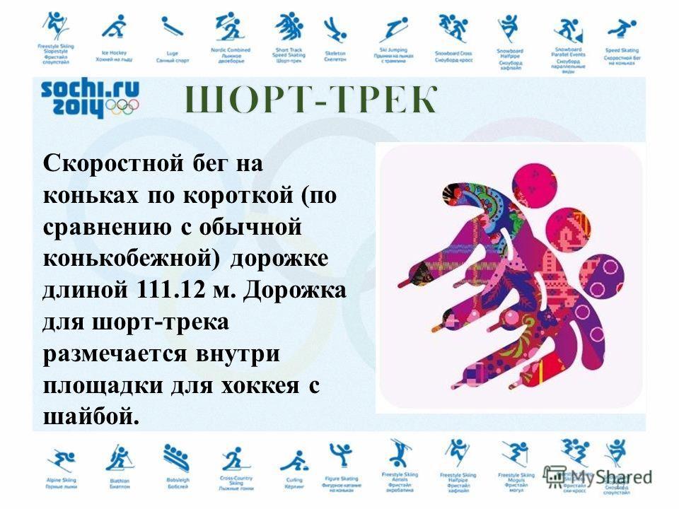 Скоростной бег на коньках по короткой (по сравнению с обычной конькобежной) дорожке длиной 111.12 м. Дорожка для шорт-трека размечается внутри площадки для хоккея с шайбой. 17