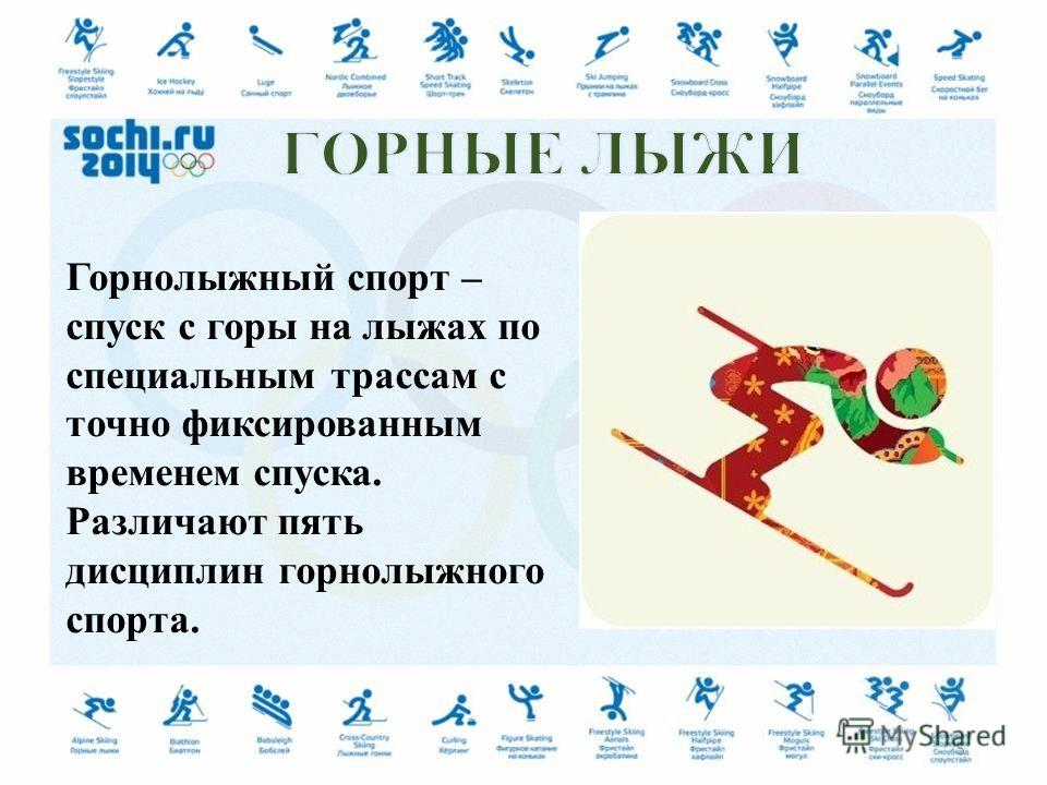 Горнолыжный спорт – спуск с горы на лыжах по специальным трассам с точно фиксированным временем спуска. Различают пять дисциплин горнолыжного спорта. 5