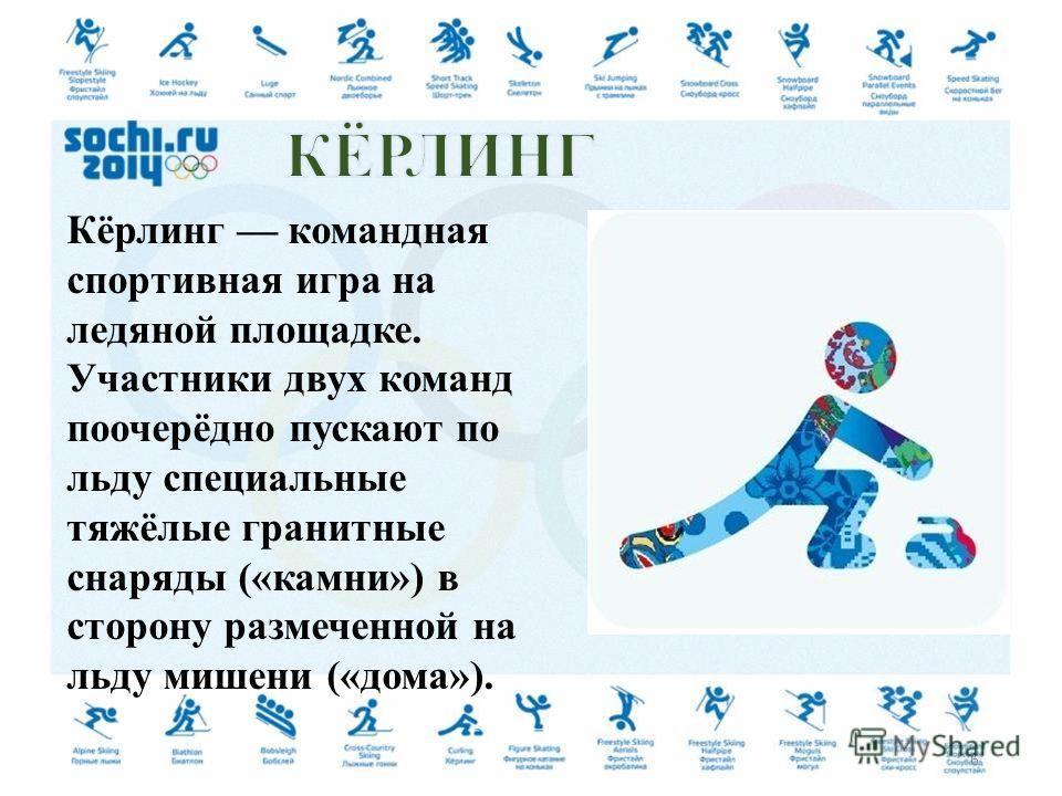Кёрлинг командная спортивная игра на ледяной площадке. Участники двух команд поочерёдно пускают по льду специальные тяжёлые гранитные снаряды («камни») в сторону размеченной на льду мишени («дома»). 6