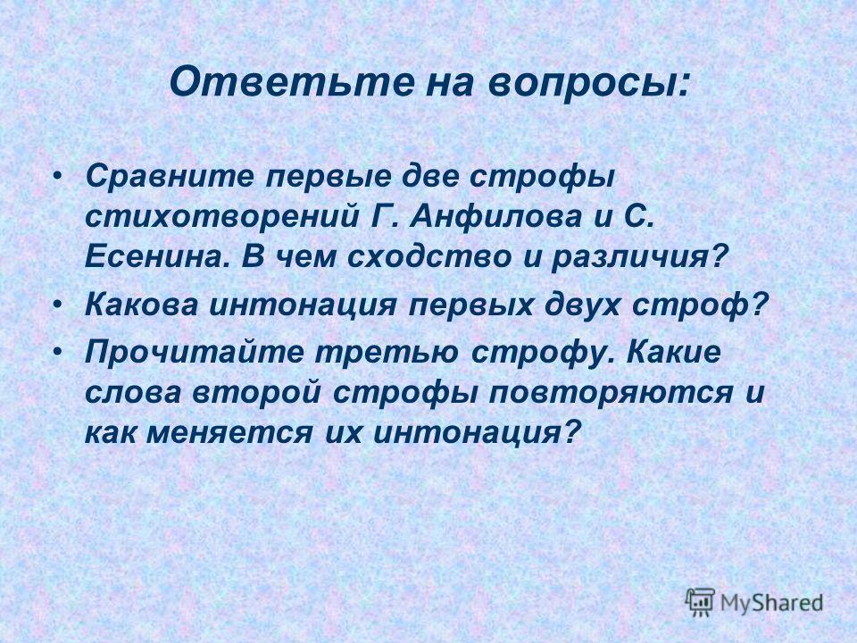 Ответьте на вопросы: Сравните первые две строфы стихотворений Г. Анфилова и С. Есенина. В чем сходство и различия? Какова интонация первых двух строф? Прочитайте третью строфу. Какие слова второй строфы повторяются и как меняется их интонация?