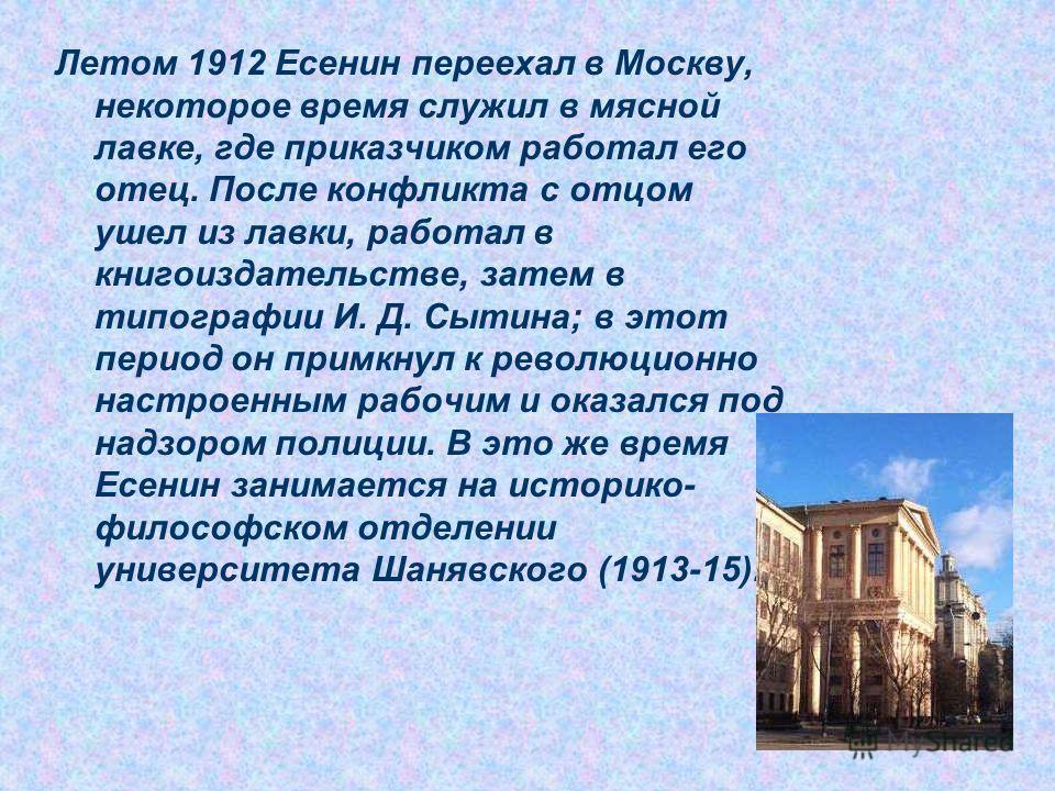 Летом 1912 Есенин переехал в Москву, некоторое время служил в мясной лавке, где приказчиком работал его отец. После конфликта с отцом ушел из лавки, работал в книгоиздательстве, затем в типографии И. Д. Сытина; в этот период он примкнул к революционн