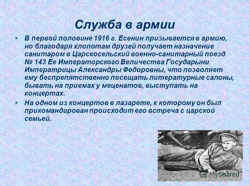 Служба в армии В первой половине 1916 г. Есенин призывается в армию, но благодаря хлопотам друзей получает назначение санитаром в Царскосельский военно-санитарный поезд 143 Ее Императорского Величества Государыни Императрицы Александры Федоровны, что