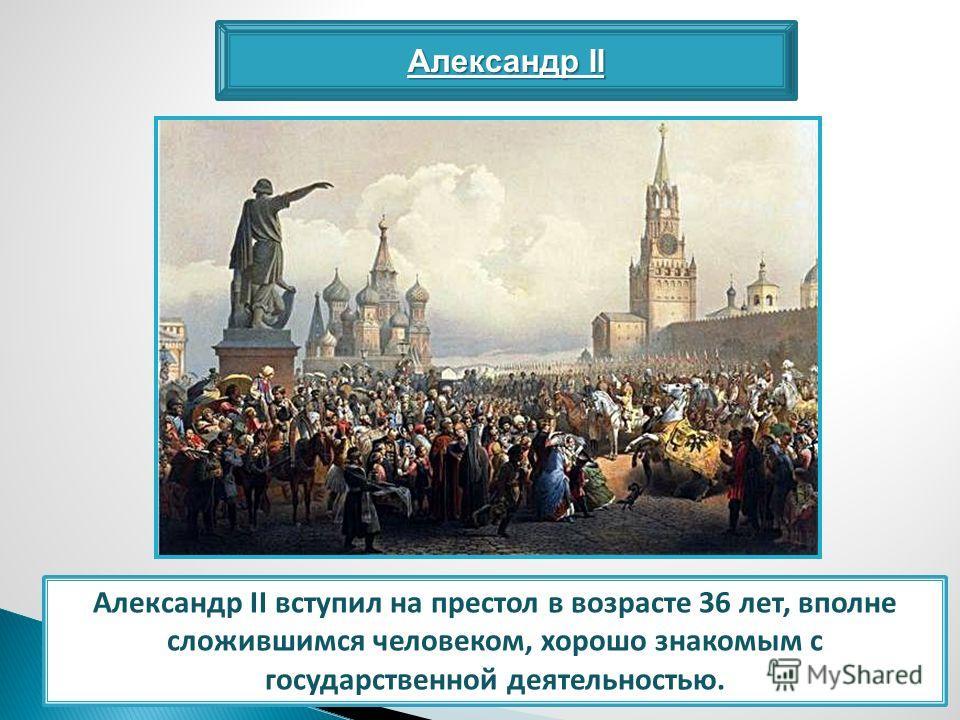 Александр II Александр II вступил на престол в возрасте 36 лет, вполне сложившимся человеком, хорошо знакомым с государственной деятельностью.