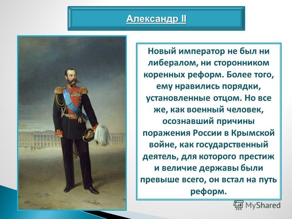 Александр II Новый император не был ни либералом, ни сторонником коренных реформ. Более того, ему нравились порядки, установленные отцом. Но все же, как военный человек, осознавший причины поражения России в Крымской войне, как государственный деятел