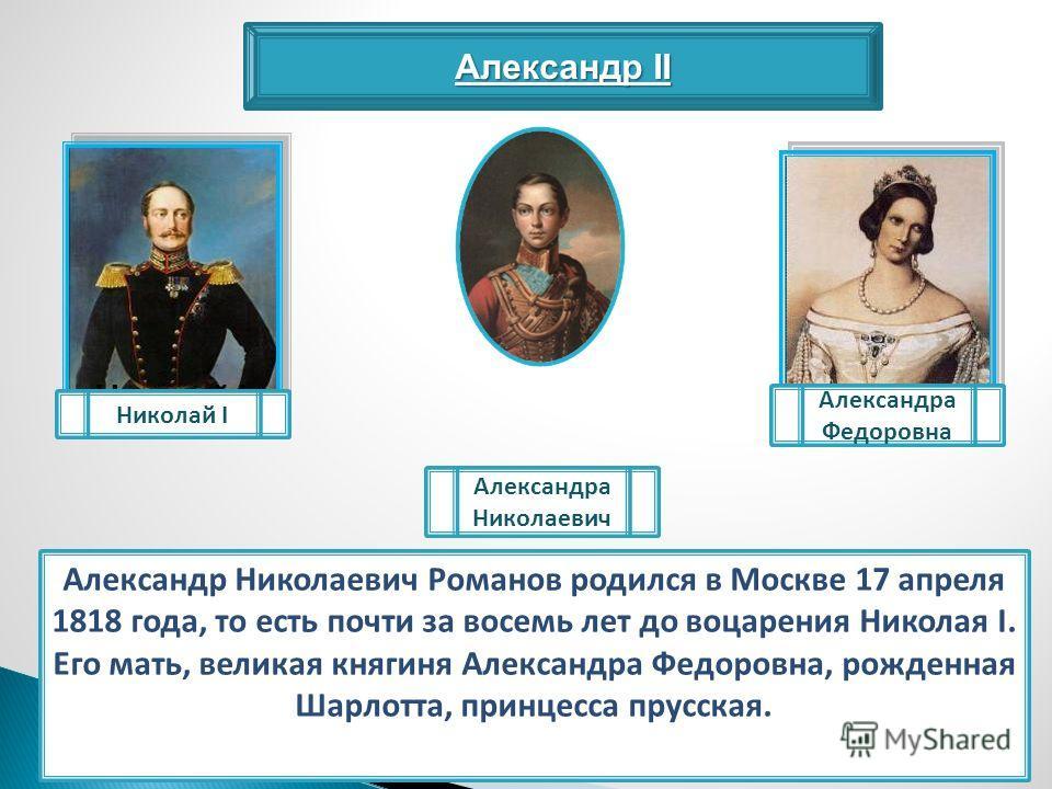 Александр II Александр Николаевич Романов родился в Москве 17 апреля 1818 года, то есть почти за восемь лет до воцарения Николая I. Его мать, великая княгиня Александра Федоровна, рожденная Шарлотта, принцесса прусская. Николай I Александра Федоровна