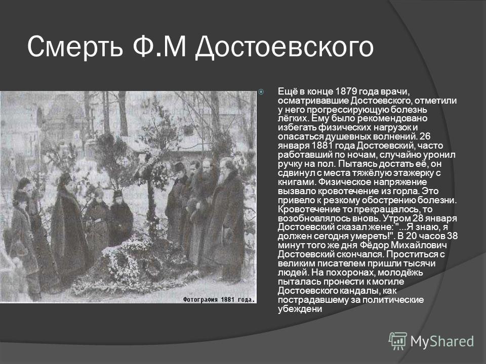 Смерть Ф.М Достоевского Ещё в конце 1879 года врачи, осматривавшие Достоевского, отметили у него прогрессирующую болезнь лёгких. Ему было рекомендовано избегать физических нагрузок и опасаться душевных волнений. 26 января 1881 года Достоевский, часто