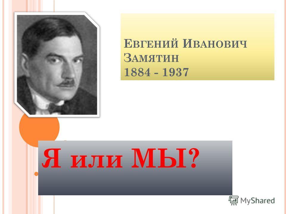 Е ВГЕНИЙ И ВАНОВИЧ З АМЯТИН 1884 - 1937 Я или МЫ?