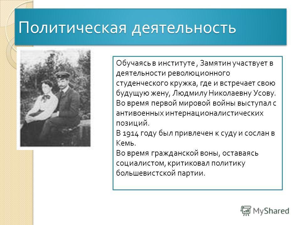 Политическая деятельность Обучаясь в институте, Замятин участвует в деятельности революционного студенческого кружка, где и встречает свою будущую жену, Людмилу Николаевну Усову. Во время первой мировой войны выступал с антивоенных интернационалистич