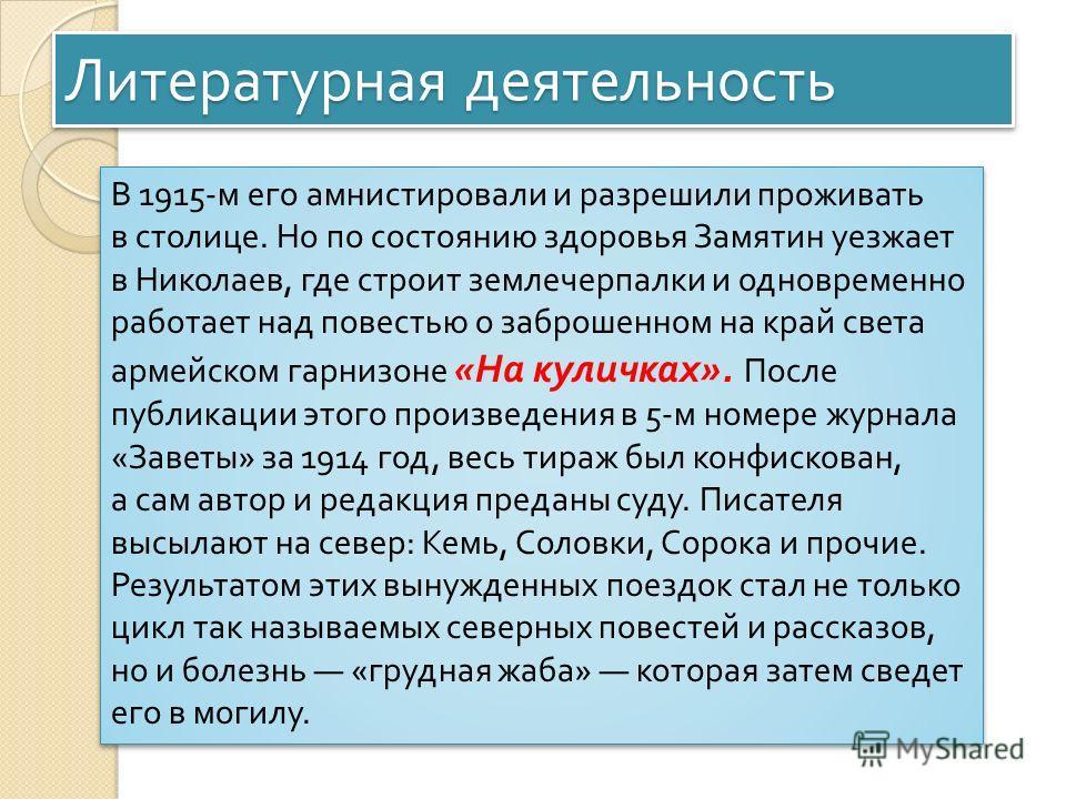 Литературная деятельность В 1915- м его амнистировали и разрешили проживать в столице. Но по состоянию здоровья Замятин уезжает в Николаев, где строит землечерпалки и одновременно работает над повестью о заброшенном на край света армейском гарнизоне