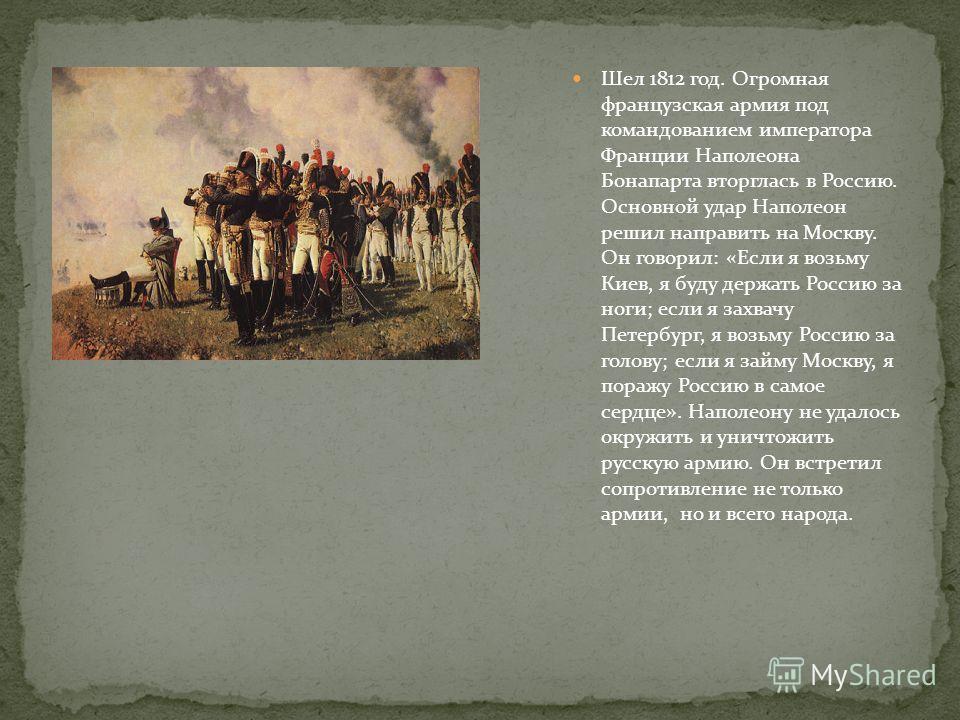 Шел 1812 год. Огромная французская армия под командованием императора Франции Наполеона Бонапарта вторглась в Россию. Основной удар Наполеон решил направить на Москву. Он говорил: «Если я возьму Киев, я буду держать Россию за ноги; если я захвачу Пет
