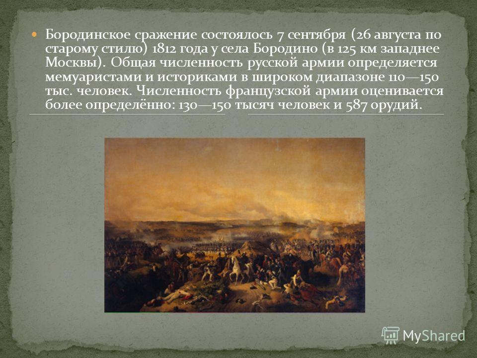 Бородинское сражение состоялось 7 сентября (26 августа по старому стилю) 1812 года у села Бородино (в 125 км западнее Москвы). Общая численность русской армии определяется мемуаристами и историками в широком диапазоне 110150 тыс. человек. Численность