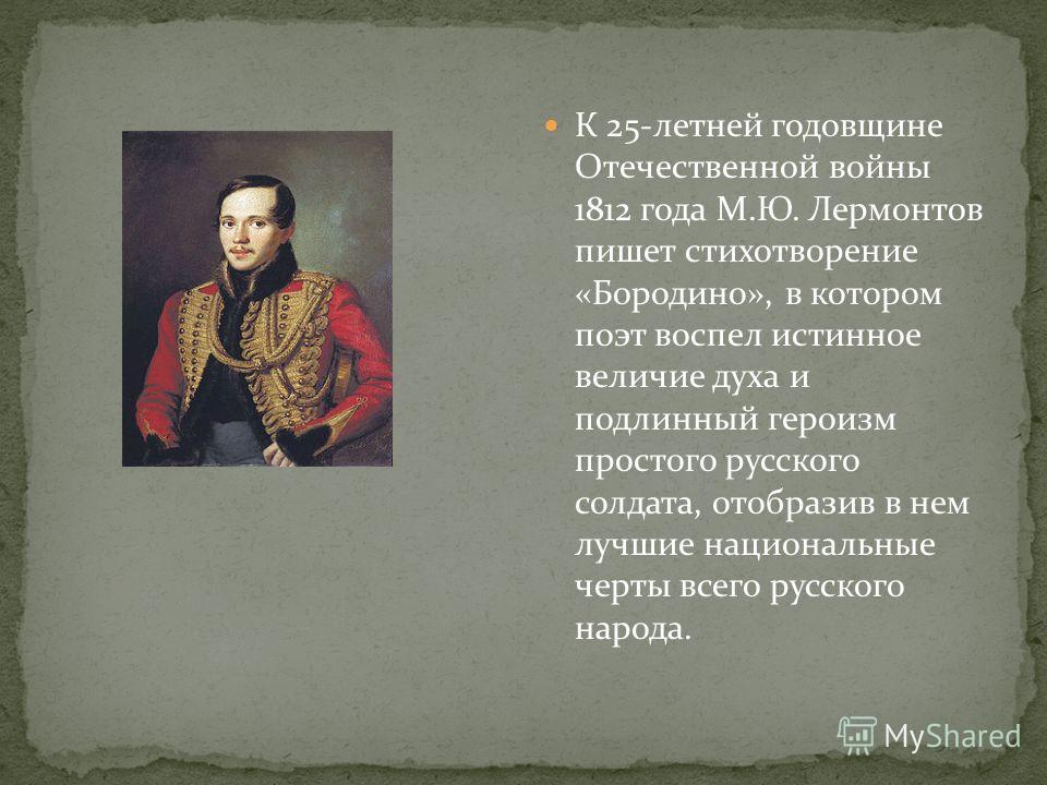 К 25-летней годовщине Отечественной войны 1812 года М.Ю. Лермонтов пишет стихотворение «Бородино», в котором поэт воспел истинное величие духа и подлинный героизм простого русского солдата, отобразив в нем лучшие национальные черты всего русского нар