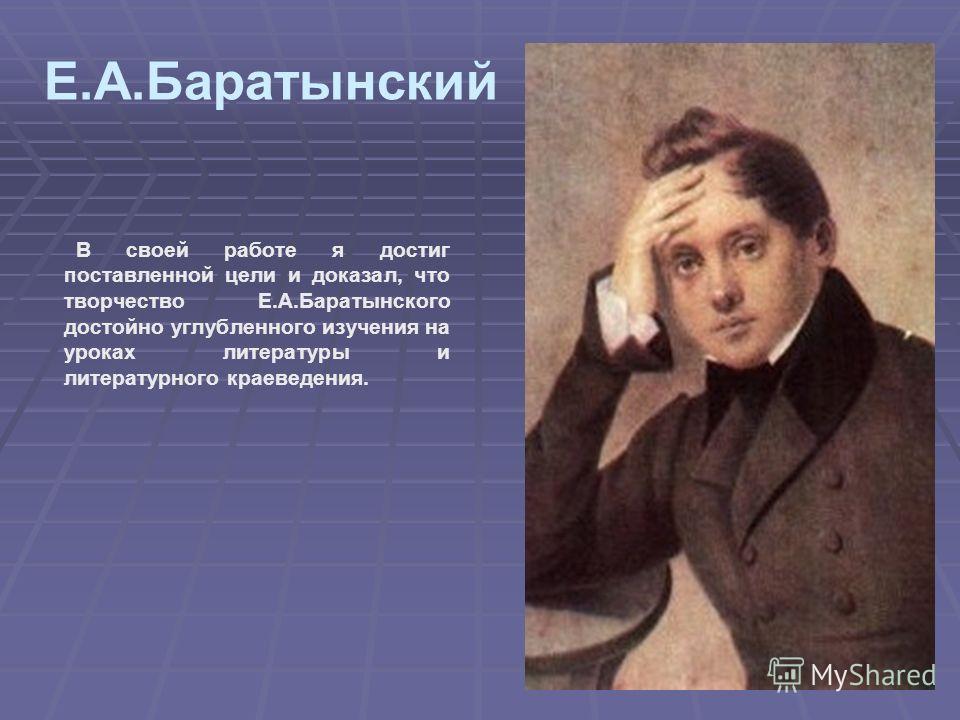 В своей работе я достиг поставленной цели и доказал, что творчество Е.А.Баратынского достойно углубленного изучения на уроках литературы и литературного краеведения. Е.А.Баратынский