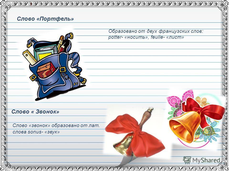 Слово «Портфель» Образовано от двух французских слов: potter- «носить», feulle- «лист» Слово « Звонок» Слово «звонок» образовано от лат. слова sonus- «звук»