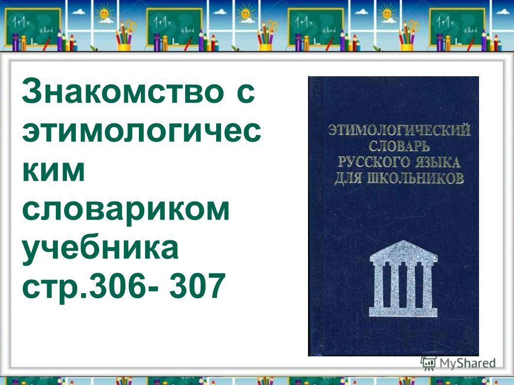 Знакомство с этимологичес ким словариком учебника стр.306- 307