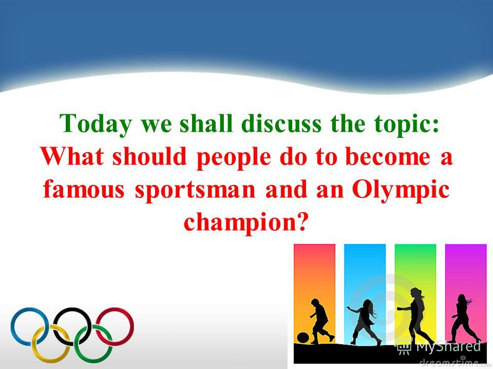 Today we shall discuss the topic: What should people do to become a famous sportsman and an Olympic champion?