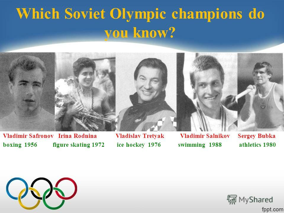 Which Soviet Olympic champions do you know? Vladimir Safronov Irina Rodnina Vladislav Tretyak Vladimir Salnikov Sergey Bubka boxing 1956 figure skating 1972 ice hockey 1976 swimming 1988 athletics 1980