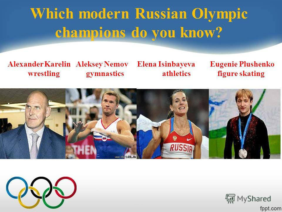 Which modern Russian Olympic champions do you know? Alexander Karelin Aleksey Nemov Elena Isinbayeva Eugenie Plushenko wrestling gymnastics athletics figure skating
