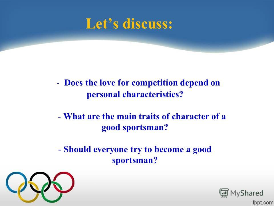 - Does the love for competition depend on personal characteristics? - What are the main traits of character of a good sportsman? - Should everyone try to become a good sportsman? Lets discuss: