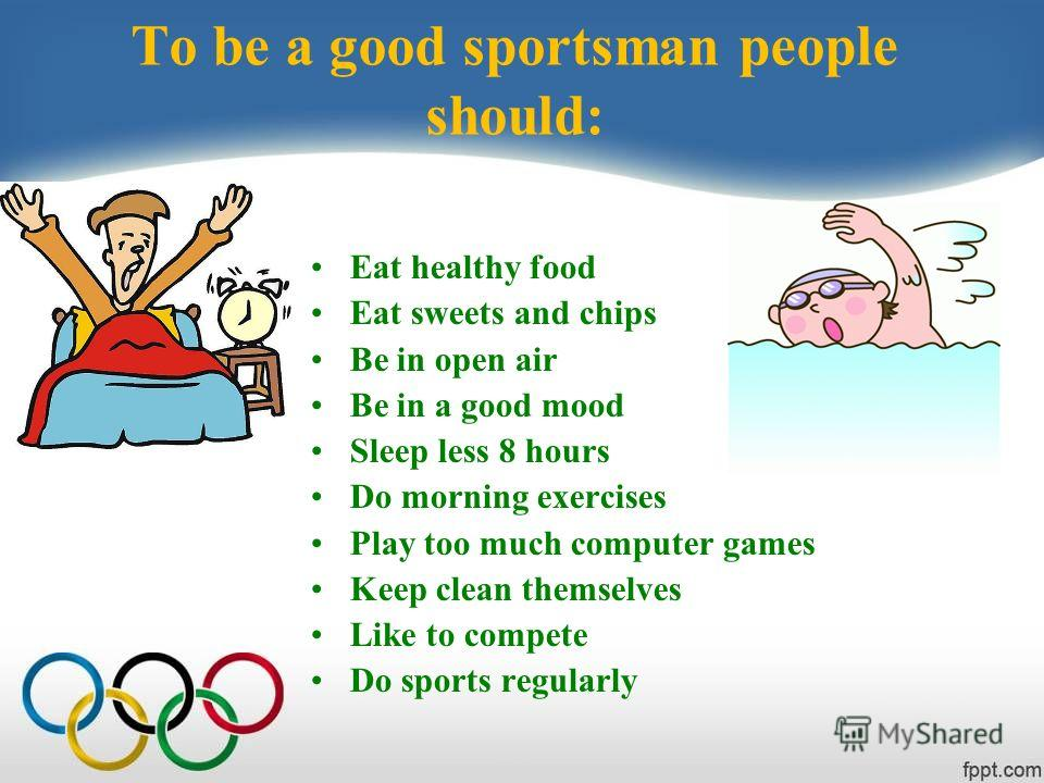 To be a good sportsman people should: Eat healthy food Eat sweets and chips Be in open air Be in a good mood Sleep less 8 hours Do morning exercises Play too much computer games Keep clean themselves Like to compete Do sports regularly