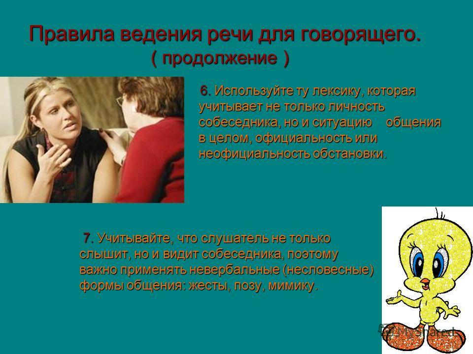 Правила ведения речи для говорящего. ( продолжение ) 6. Используйте ту лексику, которая учитывает не только личность учитывает не только личность собеседника, но и ситуацию общения собеседника, но и ситуацию общения в целом, официальность или в целом