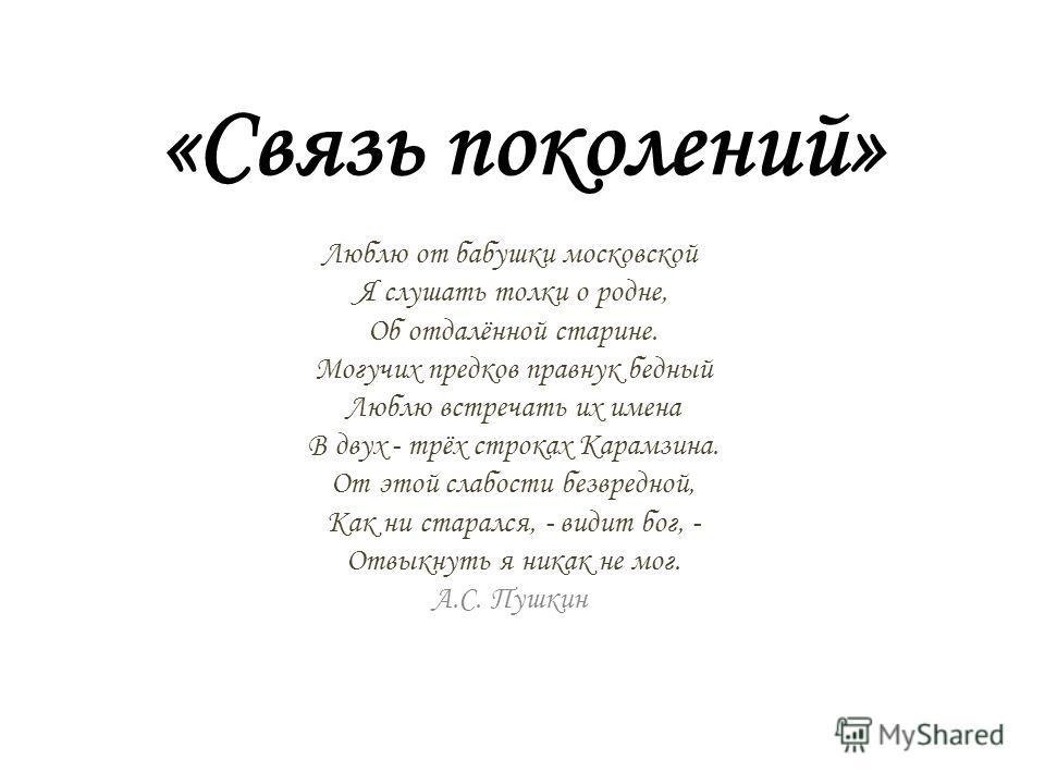 «Связь поколений» Люблю от бабушки московской Я слушать толки о родне, Об отдалённой старине. Могучих предков правнук бедный Люблю встречать их имена В двух - трёх строках Карамзина. От этой слабости безвредной, Как ни старался, - видит бог, - Отвыкн