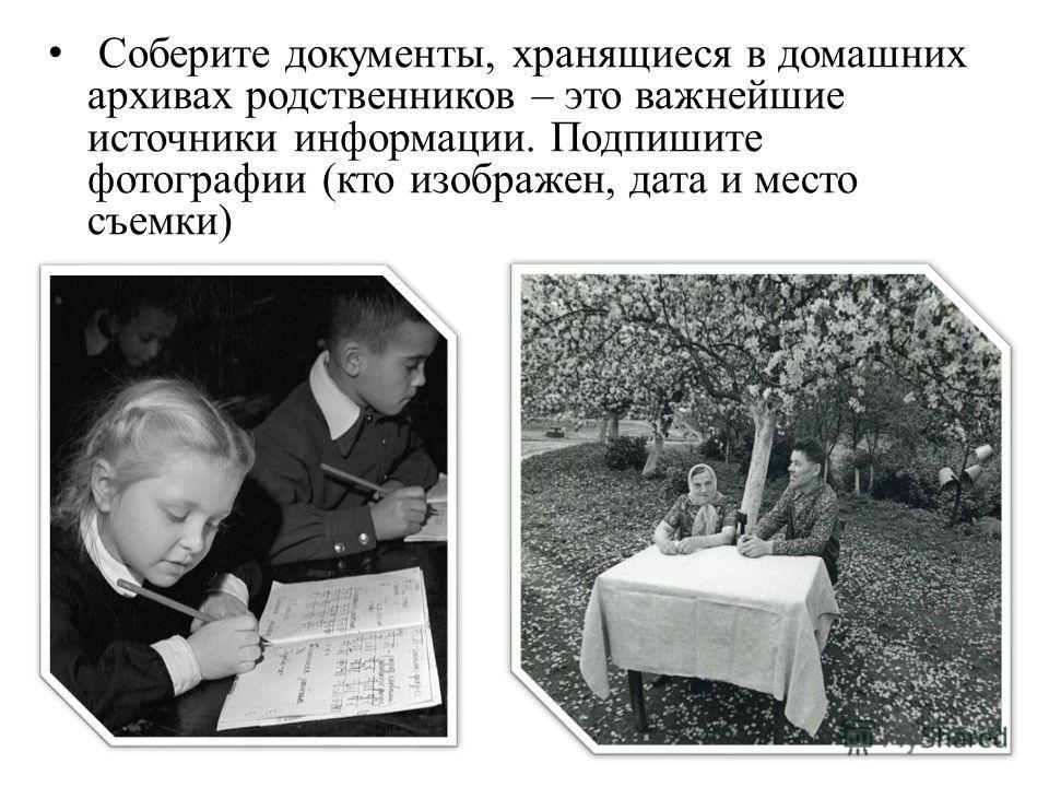 Соберите документы, хранящиеся в домашних архивах родственников – это важнейшие источники информации. Подпишите фотографии (кто изображен, дата и место съемки)