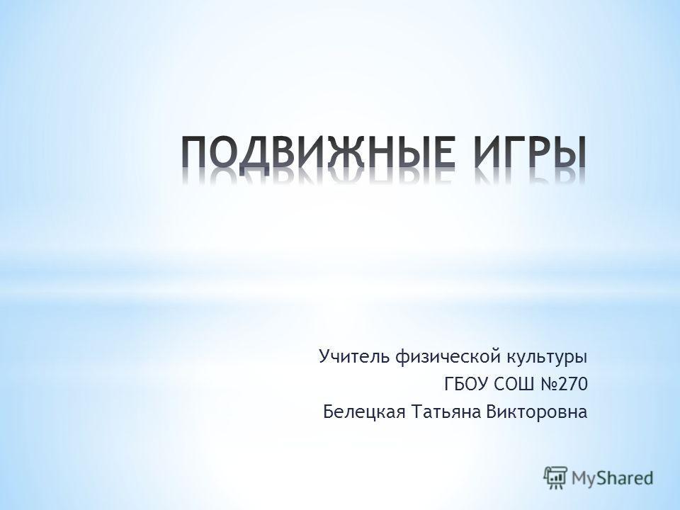 Учитель физической культуры ГБОУ СОШ 270 Белецкая Татьяна Викторовна