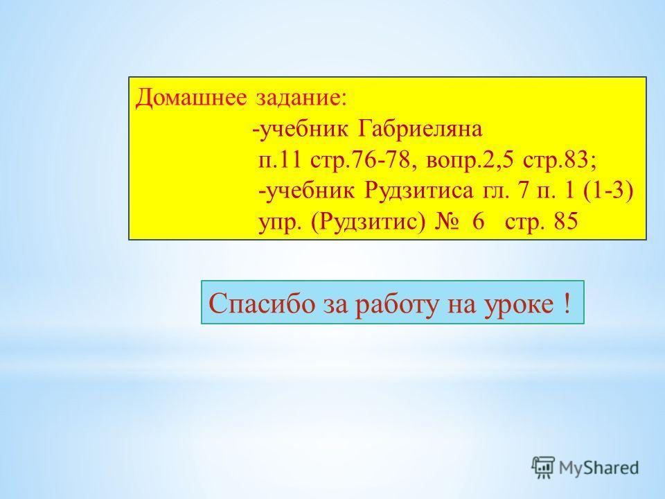 Домашнее задание: -учебник Габриеляна п.11 стр.76-78, вопр.2,5 стр.83; -учебник Рудзитиса гл. 7 п. 1 (1-3) упр. (Рудзитис) 6 стр. 85 Спасибо за работу на уроке !