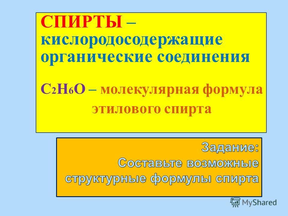 СПИРТЫ – кислородосодержащие органические соединения С 2 Н 6 О – молекулярная формула этилового спирта