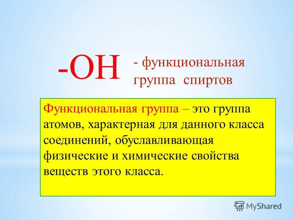 -ОН - функциональная группа спиртов Функциональная группа – это группа атомов, характерная для данного класса соединений, обуславливающая физические и химические свойства веществ этого класса.