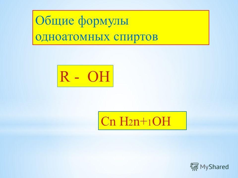 Общие формулы одноатомных спиртов R - ОН Cn H 2 n+ 1 OH