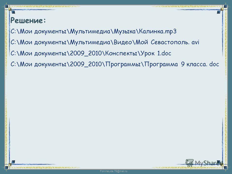 FokinaLida.75@mail.ru Решение: С:\Мои документы\Мультимедиа\Музыка\Калинка.mp3 С:\Мои документы\Мультимедиа\Видео\Мой Севастополь. avi С:\Мои документы\2009_2010\Конспекты\Урок 1.doc С:\Мои документы\2009_2010\Программы\Программа 9 класса. doc