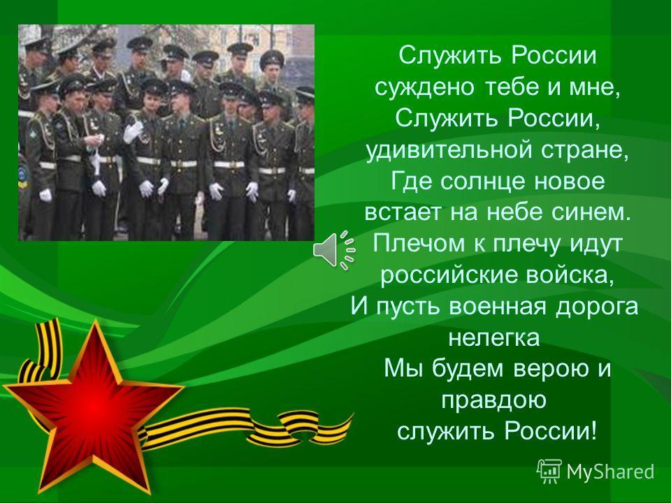 Служить России суждено тебе и мне, Служить России, удивительной стране, Где солнце новое встает на небе синем. Плечом к плечу идут российские войска, И пусть военная дорога нелегка Мы будем верою и правдою служить России!