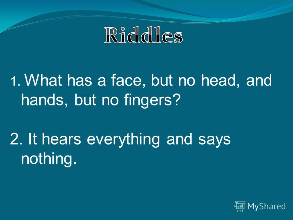 1. What has a face, but no head, and hands, but no fingers? 2. It hears everything and says nothing.